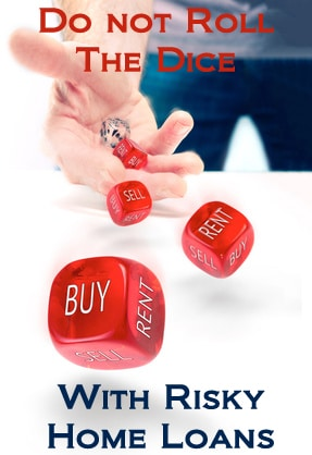Do Not Roll The Dice With Risky Home Loans