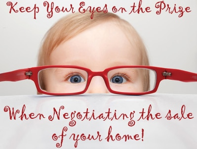 Keep Your Eyes on the Prize When Negotiating the Sale of Your Home